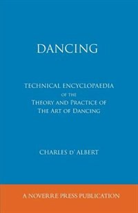 Dancing, Technical Encyclopaedia Of The Theory And Practice Of The Art Of Dancing. by Charles D'albert