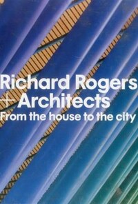 Richard Rogers + Architects: From The House To The City