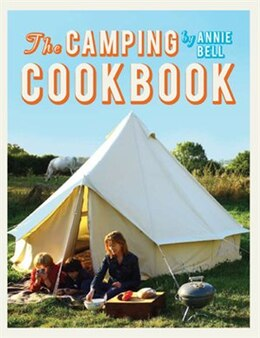 Book The Camping Cookbook: 95 Inspirational Recipes from Hearty Brunches to Campfire Suppers by Annie Bell