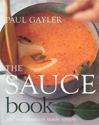 The Sauce Book: 300 Foolproof Sauces From Hollandaise, Hoisin & Sala Verde To Cranberry, Caramel…