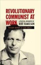 Revolutionary Communist At Work: A Political Biography Of Bert Ramelson