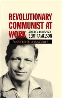 Revolutionary Communist At Work: A Political Biography Of Bert Ramelson