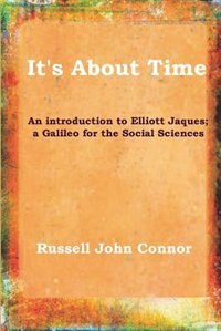 It's About Time;An introduction to Elliott Jaques; a Galileo for the Social Sciences