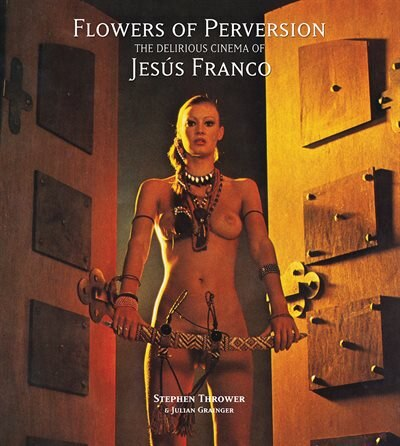 Flowers Of Perversion, Volume 2: The Delirious Cinema Of Jesús Franco by Stephen Thrower