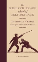 The Sherlock Holmes School Of Self-defence: The Manly Art Of Bartitsu As Used Against Professor…