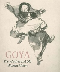 Goya Bewitched: A Drawings Album Reunited