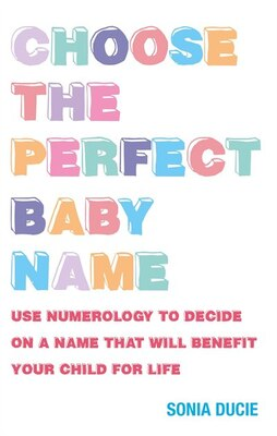 Book Choose the Perfect Baby Name: Use Numerology to Decide on a Name That Will Benefit Your Child for… by Sonia Ducie