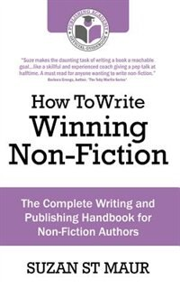 How To Write Winning Non-fiction: The Complete Writing And Publishing Handbook For Non-fiction Authors by Suzan St Maur