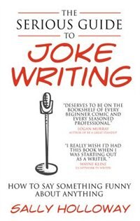 The Serious Guide To Joke Writing: How To Say Something Funny About Anything by Sally Holloway