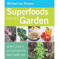 Superfoods from the Garden: Grow it, cook it, and achieve the best health ever