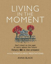 Living in the Moment: Don't Dwell On The Past Or Worry About The Future. Simply Be In The Present…