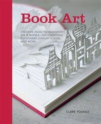 Book Art: Creative Ideas To Transform Your Books - Decorations, Stationery, Display Scenes, And More