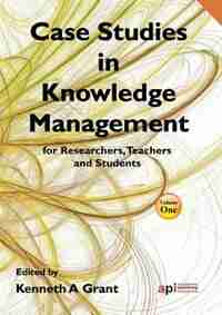 Case Studies in Knowledge Management for Researchers, Teachers and Students by Kenneth A. Grant