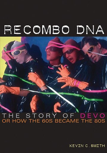 Recombo Dna: The Story Of Devo, Or How The 60s Became The 80s by Kevin C. Smith