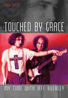 Touched By Grace: My Time With Jeff Buckley by Gary Lucas