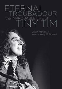 Eternal Troubadour: The Improbable Life Of Tiny Tim by Justin Martell