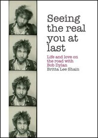 Seeing The Real You At Last: Life And Love On The Road With Bob Dylan by Britta Lee Shain