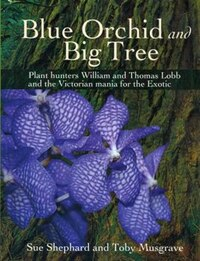 Blue Orchid And Big Tree: Plant Hunters William And Thomas Lobb And The Victorian Mania For The…