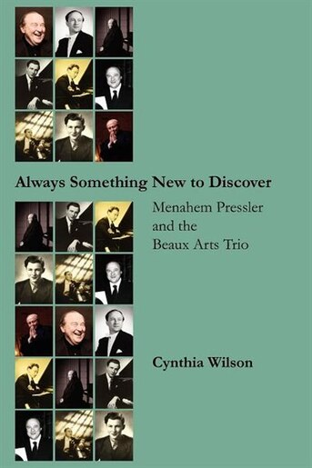 Always Something New To Discover: Menahem Pressler And The Beaux Arts Trio by Cynthia Wilson