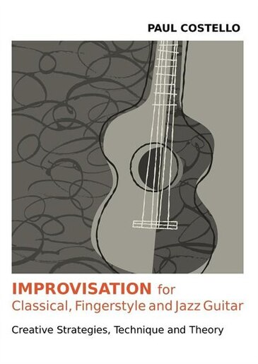 Improvisation For Classical, Fingerstyle And Jazz Guitar by Paul Costello