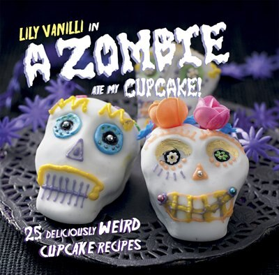 A Zombie Ate My Cupcake!: 25 Deliciously Weird Cupcake Recipes by Lily Vanilli