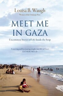 Meet Me in Gaza: Uncommon Stories of Life Inside the Strip