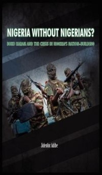 Nigeria Without Nigerians?: Boko Haram And The Crisis In Nigeria's Nation-building by Jideofor Adibe