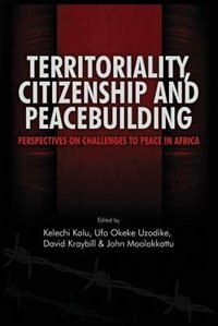 Territoriality, Citizenship And Peacebuilding: Perspectives On Challenges To Peace In Africa by Kelechi A. Kalu