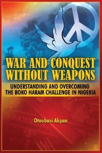 WAR AND CONQUEST WITHOUT WEAPONS: Tactics and Strategies of Scorching the Phenomenon of Boko Haram in Nigeria by Otoabasi Akpan