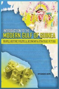 AN INTRODUCTION TO THE MODERN GULF OF GUINEA: People, History, Political Economy & Strategic Future by Otoabasi Akpan