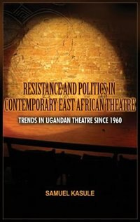 Resistance and Politics in Contemporary East African Theatre: Trends In Ugandan Theatre Since 1960 by Sam Kasule