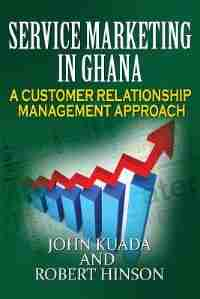 Service Marketing in Ghana: A Customer Relationship Management Approach by John Kuada