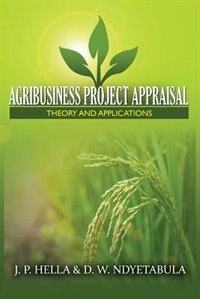 AGRIBUSINESS PROJECT APPRAISAL: Theory and Applications by J P Hella