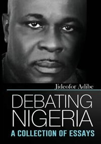 Debating Nigeria: A Collection of Essays by Jideofor Adibe