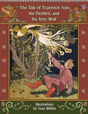 The Tale Of Tsarevich Ivan, The Firebird, And The Grey Wolf by Alexander Afanasyev