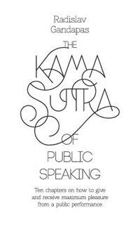 The Kama Sutra of Public Speaking by Radislav Gandapas