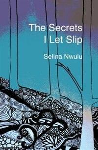 The Secrets I Let Slip by Selina Nwulu