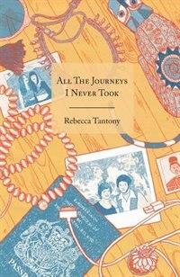 All the Journeys I Never Took by Rebecca Tantony