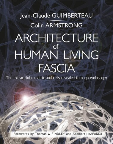 Architecture Of Human Living Fascia: The Extracellular Matrix And Cells Revealed Through Endoscopy by Jean-claude Guimberteau