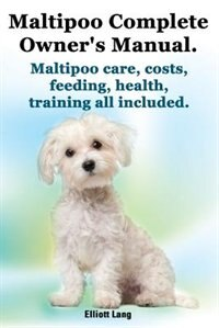 Maltipoo Complete Owner's Manual. Maltipoos Facts and Information. Maltipoo Care, Costs, Feeding, Health, Training All Included. by Elliott Lang
