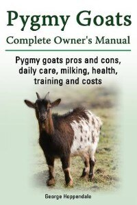 Pygmy Goats. Pygmy Goats Pros and Cons, Daily Care, Milking, Health, Training and Costs. Pygmy Goats Complete Owner's Manual. by George Hoppendale