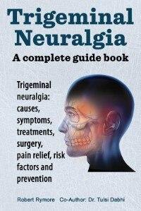 Trigeminal neuralgia: a complete guide book. Trigeminal neuralgia: causes, symptoms, treatments, surgery, by Robert Rymore