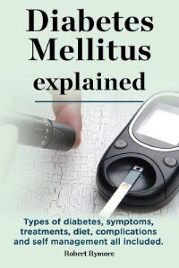 Diabetes Mellitus explained. Types of diabetes, symptoms, treatments, diet, complications and self management all included. Diabetes mellitus guide. by Robert Rymore