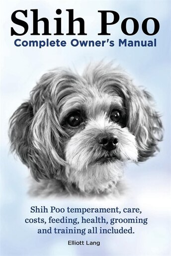 Shih Poo. ShihPoo Complete Owner's Manual. Shih poo temperament, care, costs, feeding, health, grooming and training all included. by Elliott Lang