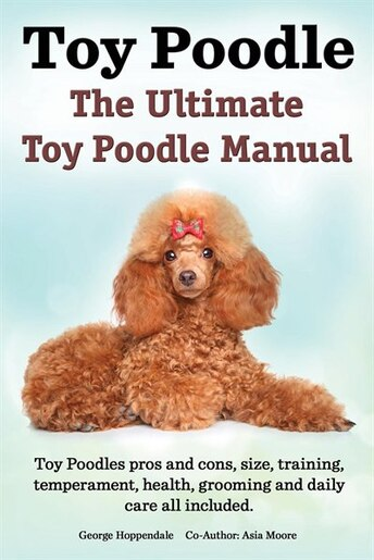 Toy Poodles. The Ultimate Toy Poodle Manual. Toy Poodles pros and cons, size, training, temperament, health, grooming, daily care all included. by George Hoppendale