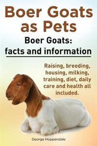 Boer Goats as Pets. Boer Goats: Facts and Information. Raising, Breeding, Housing, Milking, Training, Diet, Daily Care and Health A by George Hoppendale