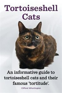 Tortoiseshell Cats. an Informative Guide to Tortoiseshell Cats and Their Famous 'Tortitude'. by Clifford Whortington