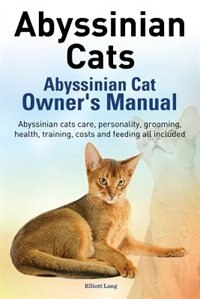 Abyssinian Cats. Abyssinian Cat Owner's Manual. Abyssinian Cats Care, Personality, Grooming, Health, Training, Costs and Feeding All Included. by Elliott Lang