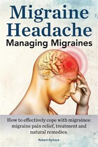 Migraine Headache. Managing Migraines. How to effectively cope with migraines: migraine pain relief, treatment and natural remedies. by Robert Rymore