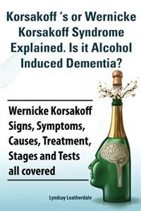 Korsakoff 's or Wernicke Korsakoff Syndrome Explained. Is It Alchohol Induced Dementia? Wernicke Korsakoff Signs, Symptoms, Causes, Treatment, Stages by Lyndsay Leatherdale